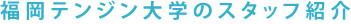 福岡テンジン大学のスタッフの紹介